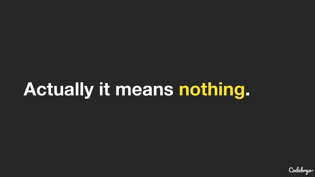Actually it means nothing.