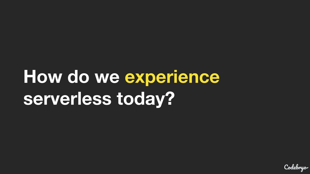 How do we experience  serverless today?
