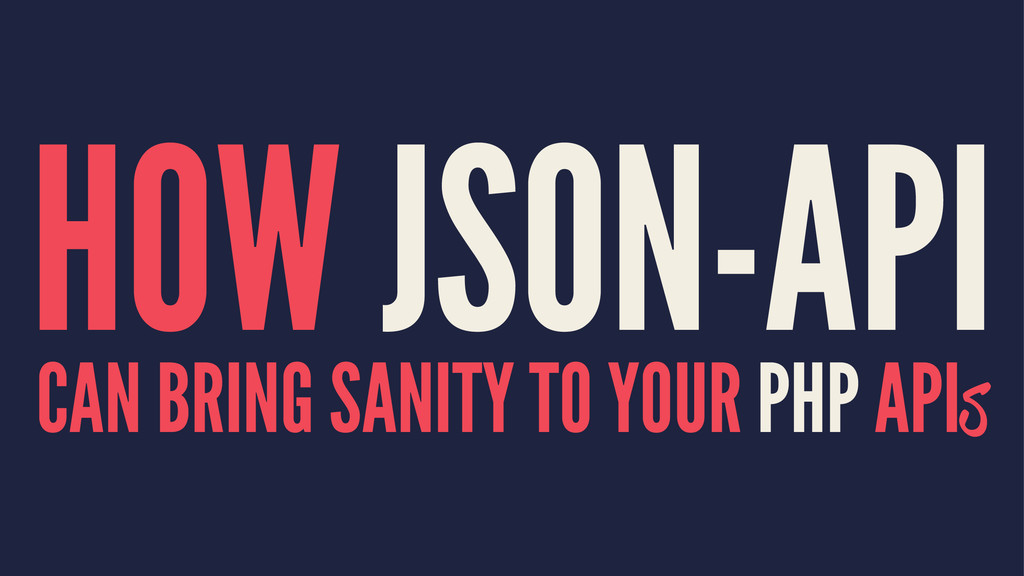 HOW JSON-API CAN BRING SANITY TO YOUR PHP APIs