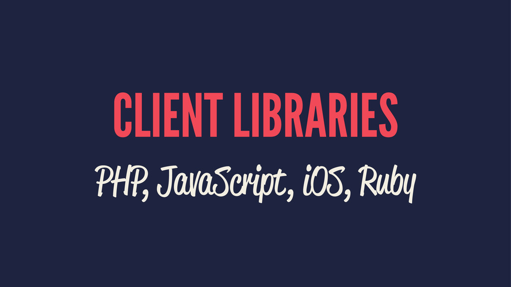 CLIENT LIBRARIES PHP, JavaScript, iOS, Ruby