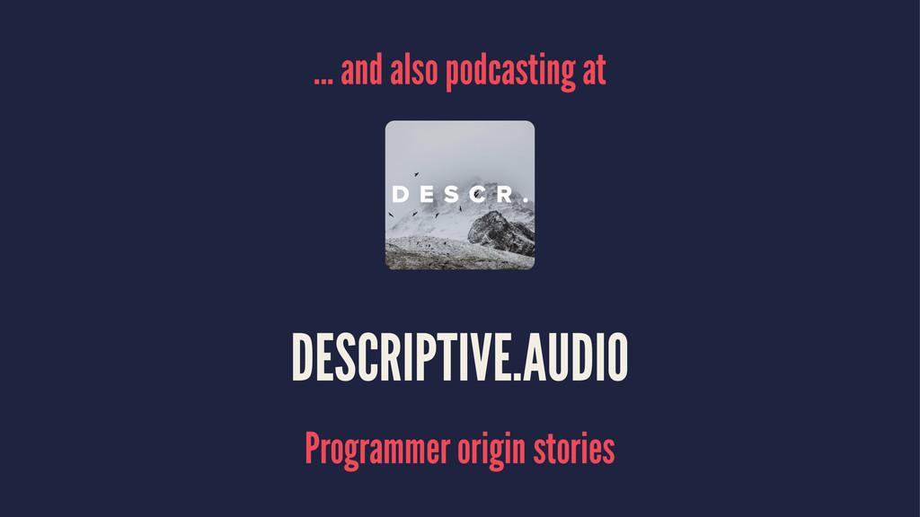 ... and also podcasting at DESCRIPTIVE.AUDIO Pr...