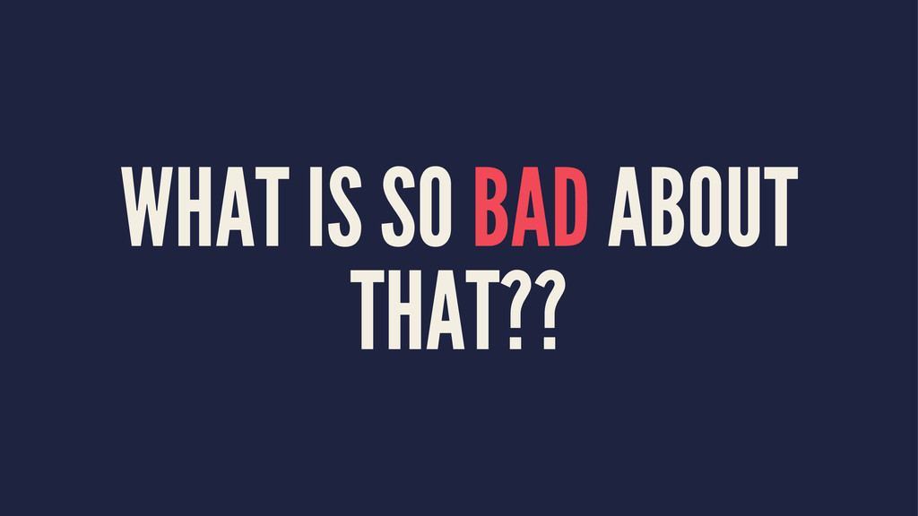 WHAT IS SO BAD ABOUT THAT??
