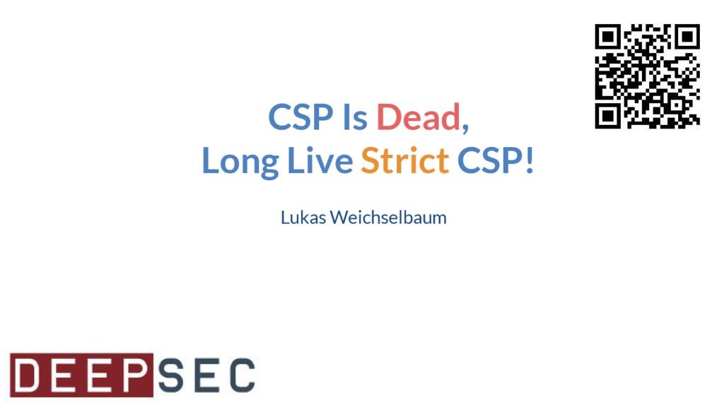 CSP Is Dead, Long Live Strict CSP! Lukas Weichs...