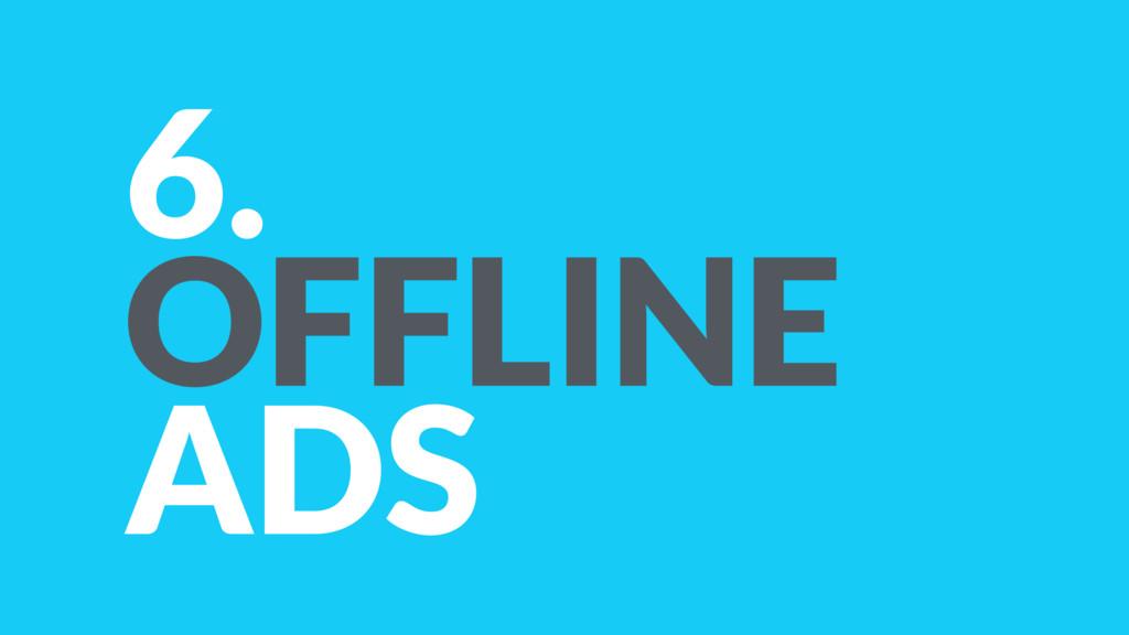 6. OFFLINE ADS