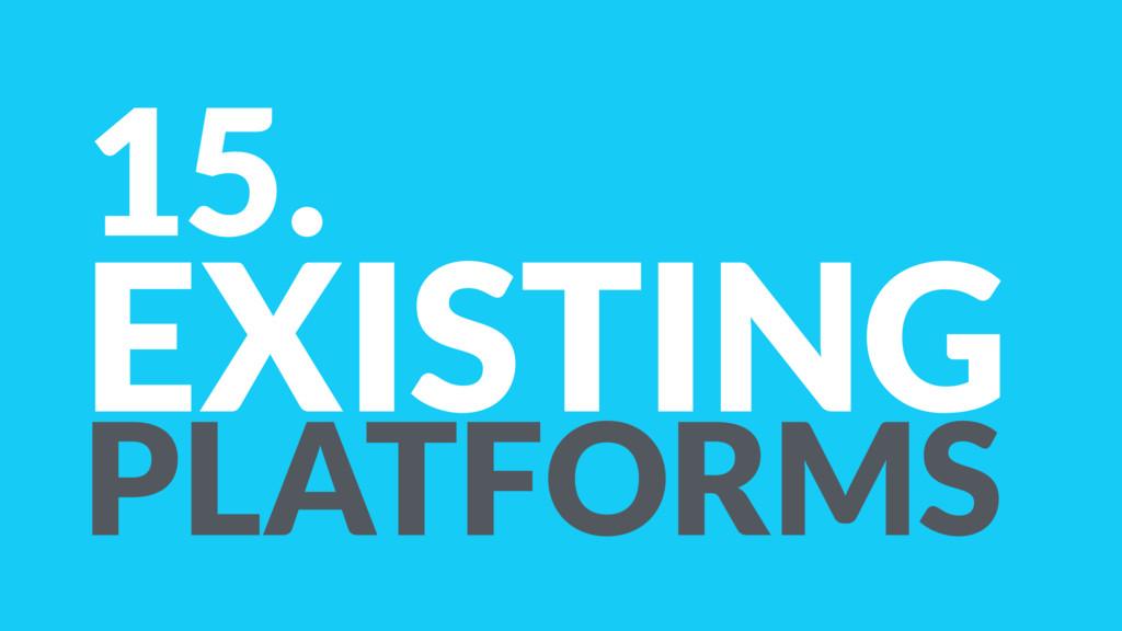 15. EXISTING PLATFORMS