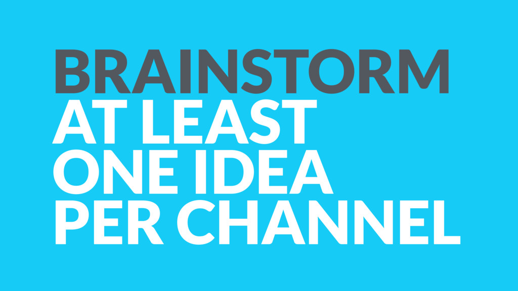 BRAINSTORM AT LEAST ONE IDEA PER CHANNEL