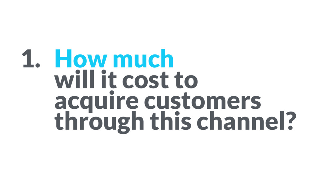 1. How much  will it cost to  acquire custome...