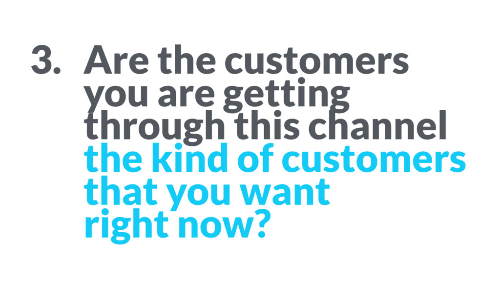 3. Are the customers you are getting through ...