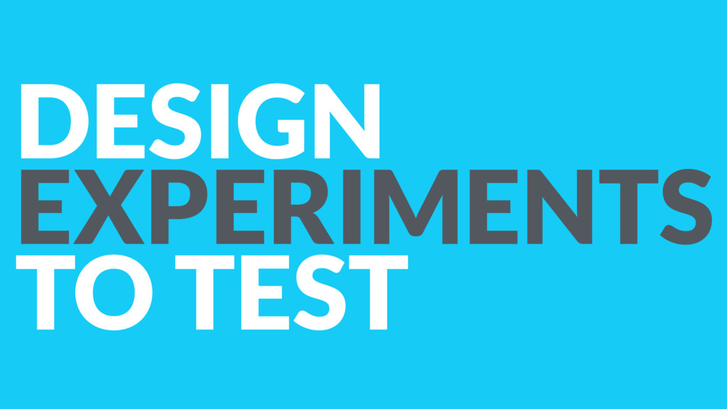 DESIGN EXPERIMENTS TO TEST
