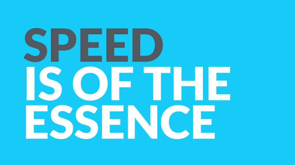 SPEED IS OF THE ESSENCE