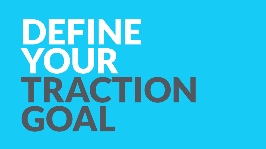 DEFINE YOUR TRACTION GOAL