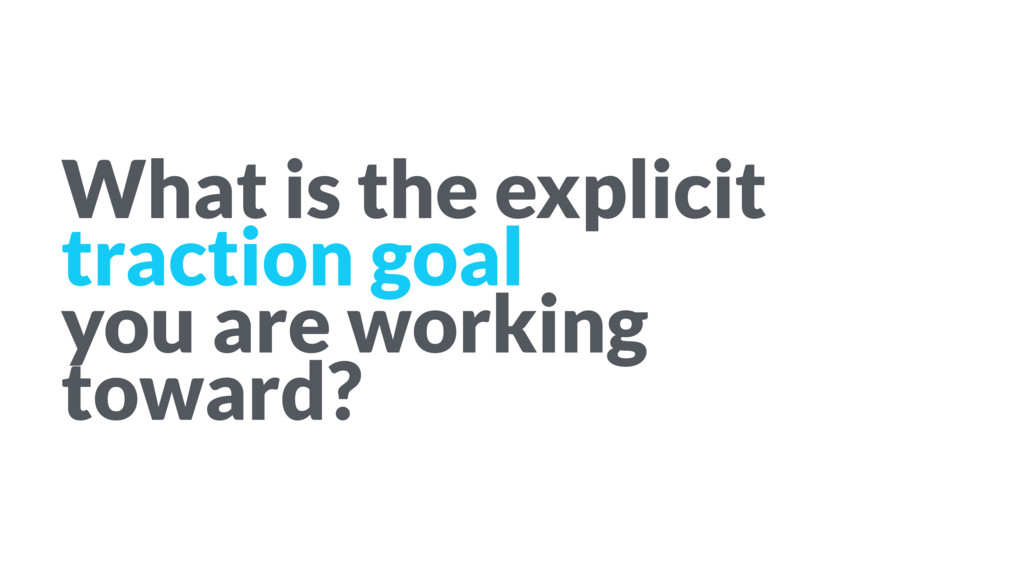 What is the explicit traction goal you are work...