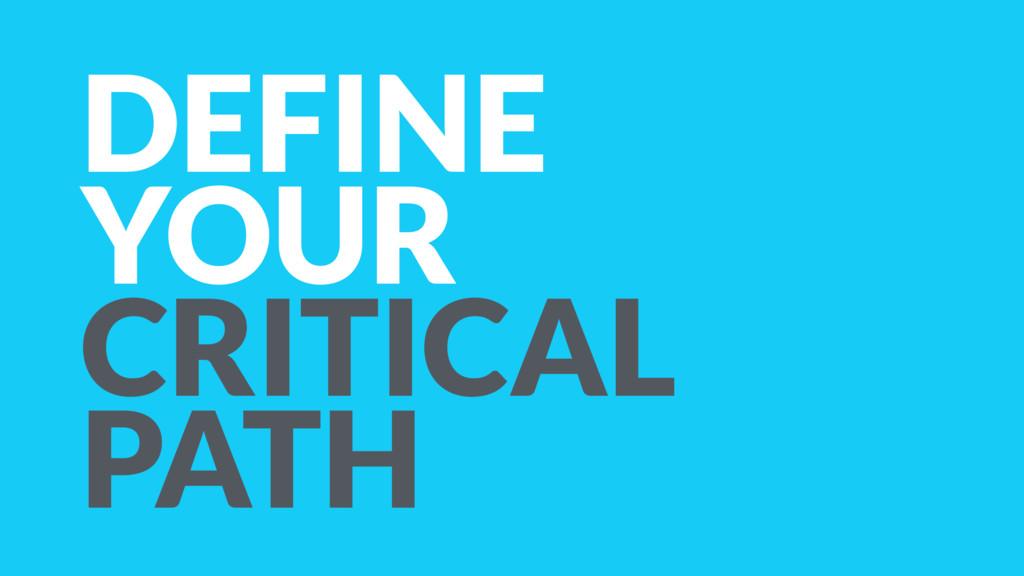 DEFINE YOUR CRITICAL PATH