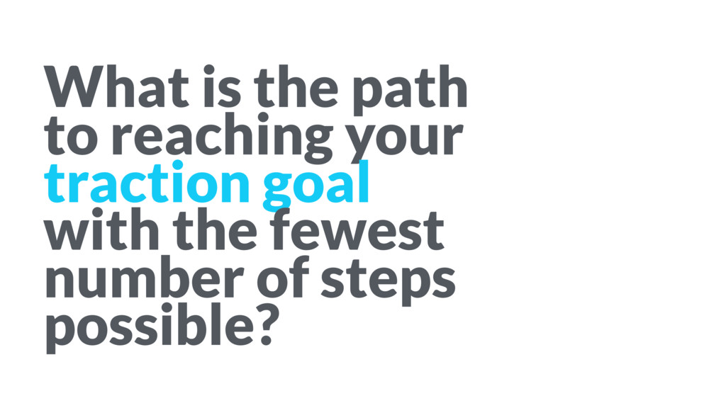 What is the path to reaching your traction goal...