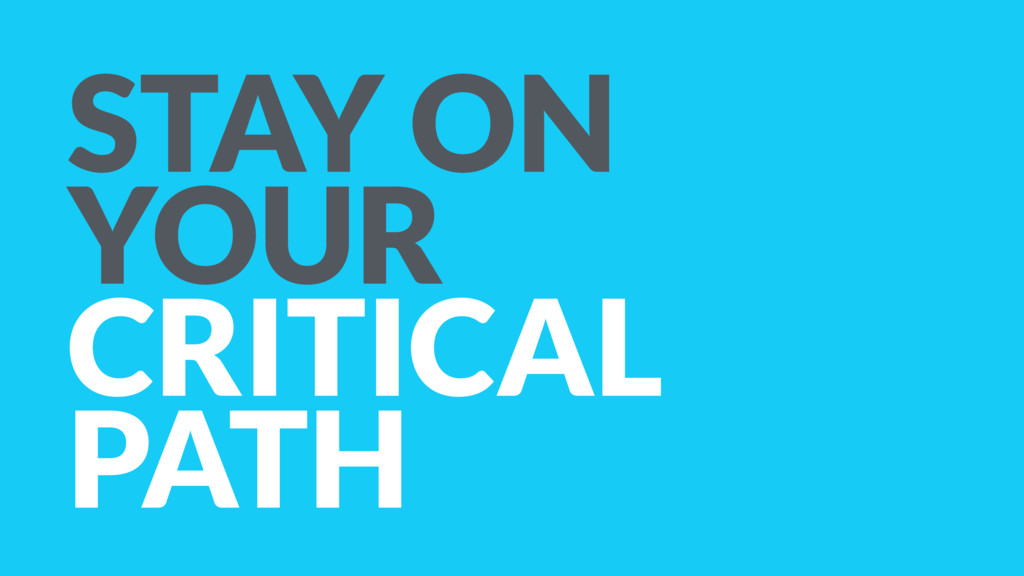 STAY ON YOUR CRITICAL PATH