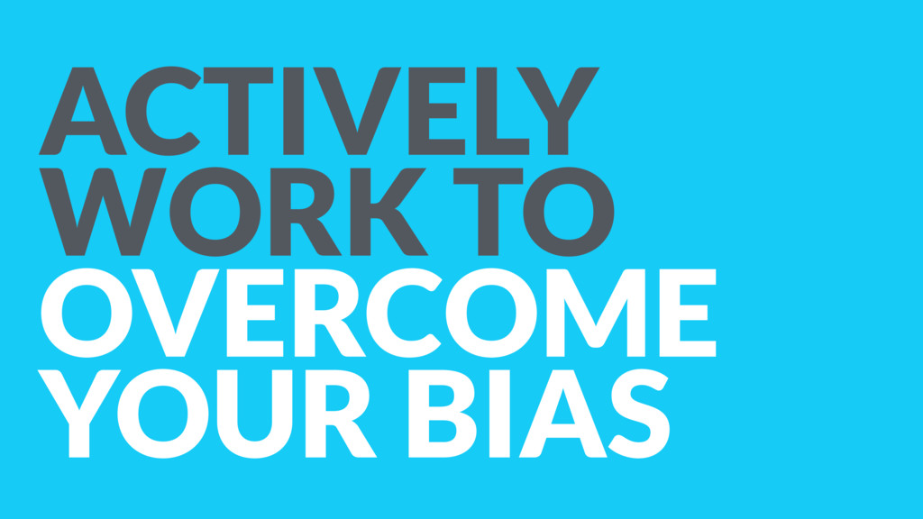 ACTIVELY WORK TO OVERCOME YOUR BIAS