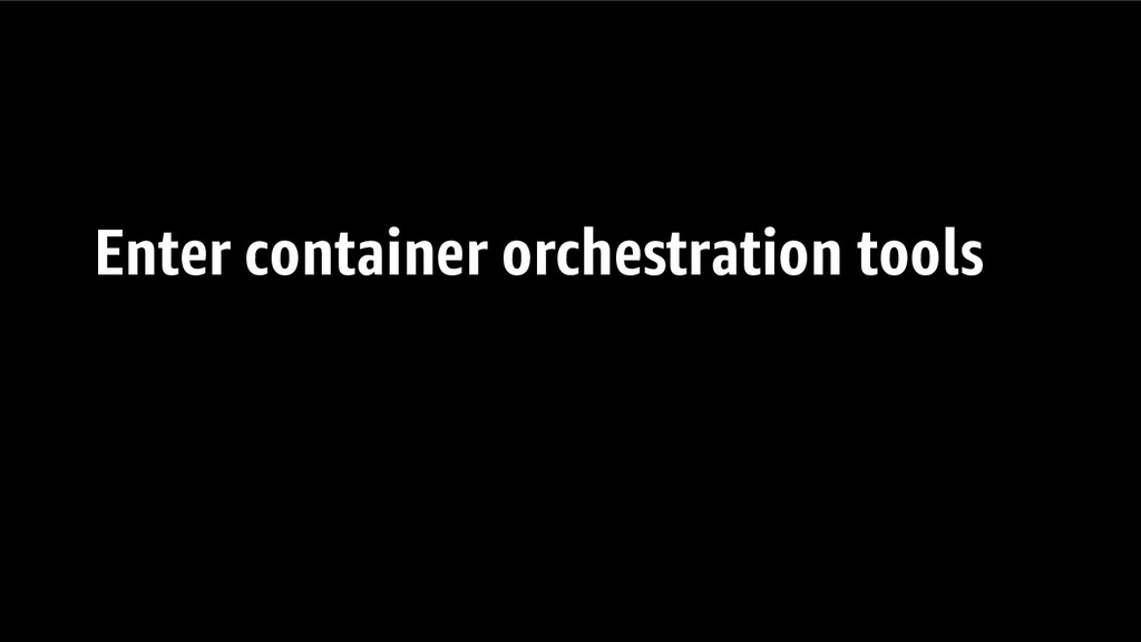 Enter container orchestration tools