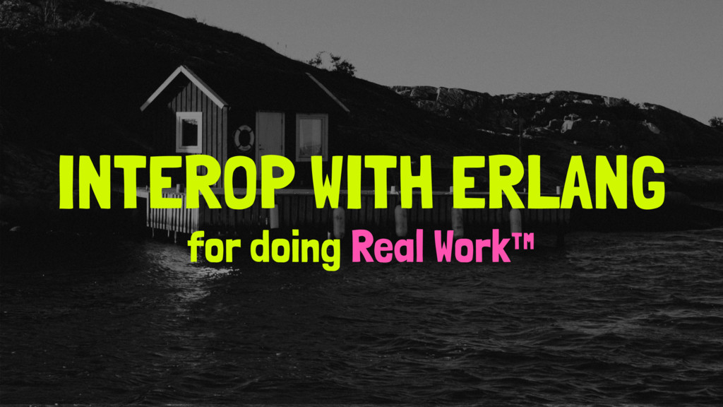 INTEROP WITH ERLANG for doing Real Work™