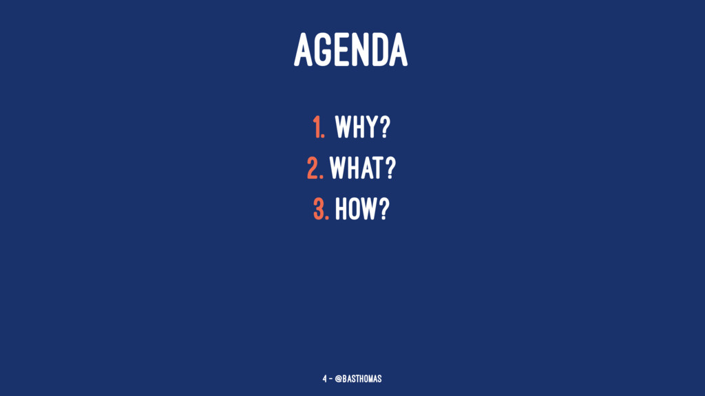 AGENDA 1. Why? 2. What? 3. How? 4 — @basthomas