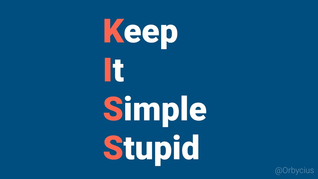 @Orbycius K I S S Keep It Simple Stupid