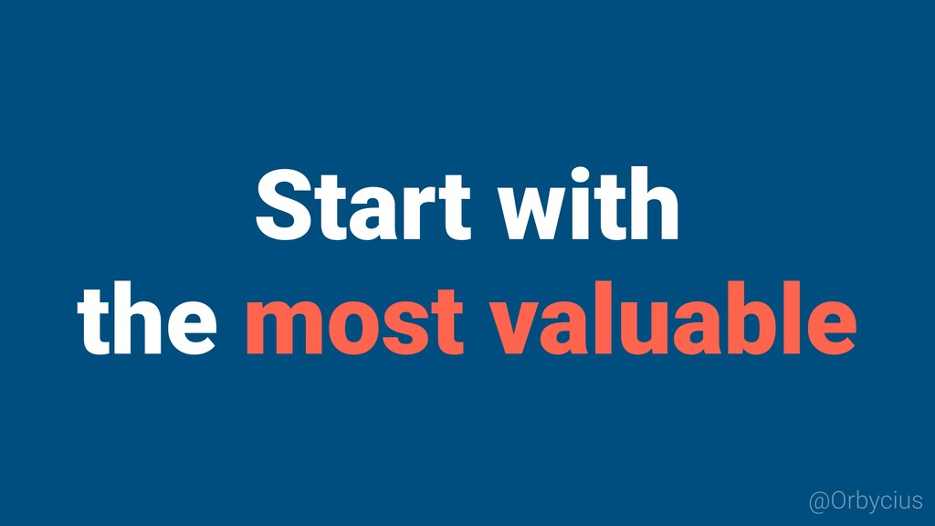 Start with the most valuable @Orbycius