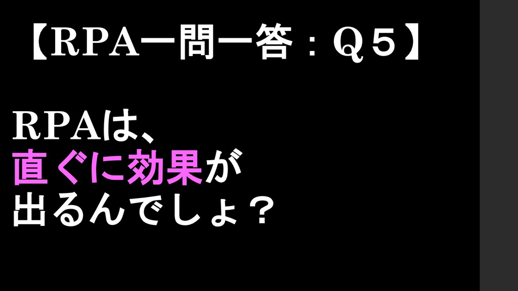 【RPA一問一答:Q5】 RPAは、 直ぐに効果が 出るんでしょ?
