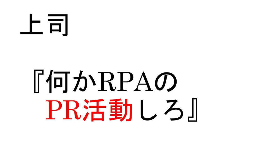 上司 『何かRPAの PR活動しろ』