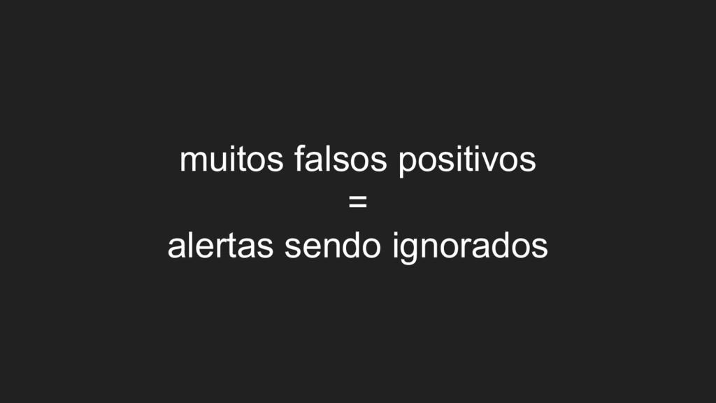 muitos falsos positivos = alertas sendo ignorad...