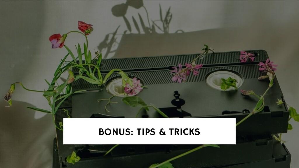 BONUS: TIPS & TRICKS