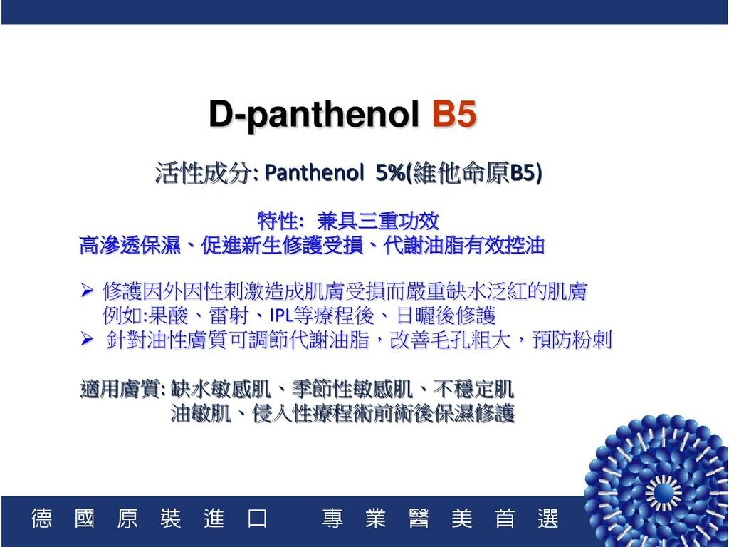 D-panthenol B5 活性成分: Panthenol 5%(維他命原B5) 特性: 兼...