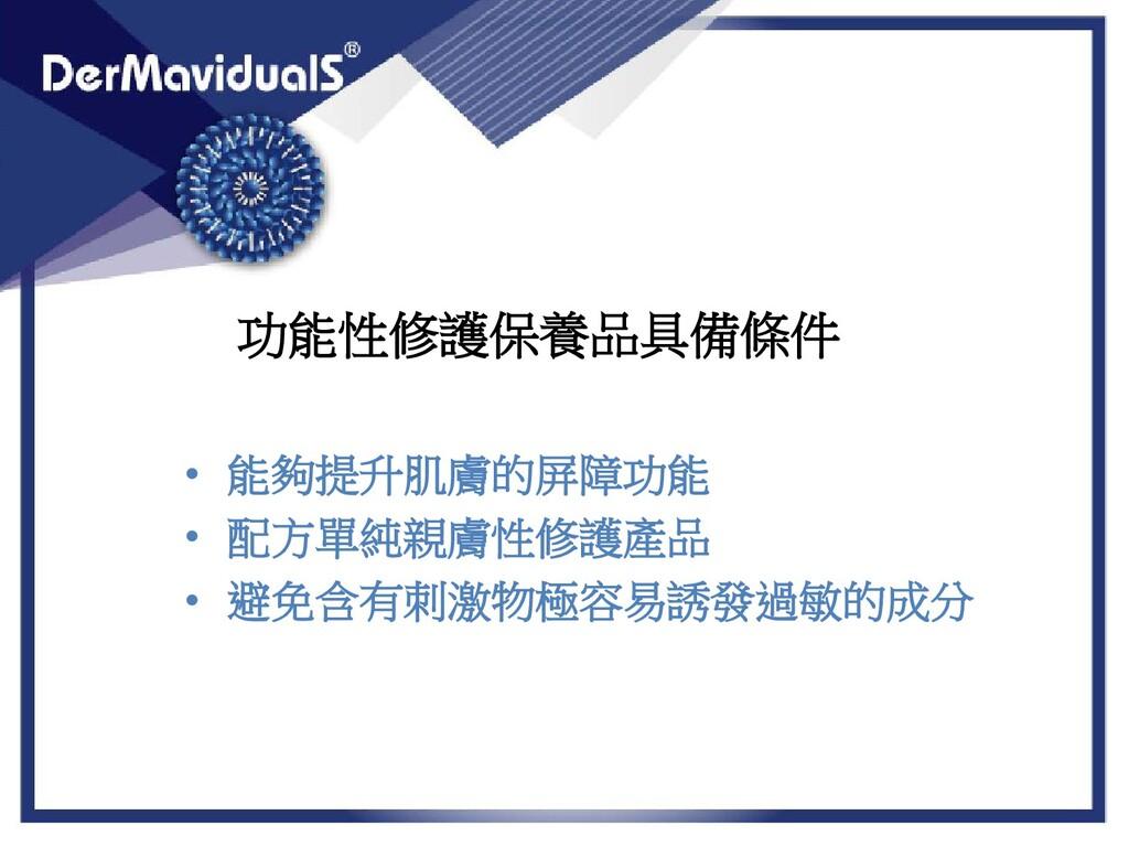 功能性修護保養品具備條件 • 能夠提升肌膚的屏障功能 • 配方單純親膚性修護產品 • 避免含有...