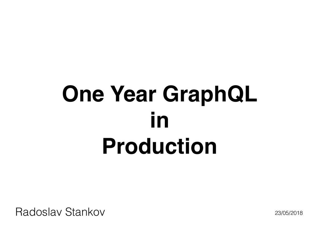 One Year GraphQL in Production Radoslav Stankov...