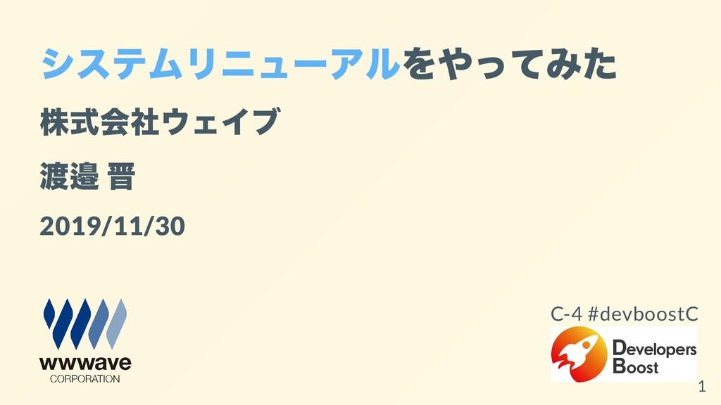 システムリニューアルをやってみた 株式会社ウェイブ 渡邉 晋 2019/11/30 C-4 #...