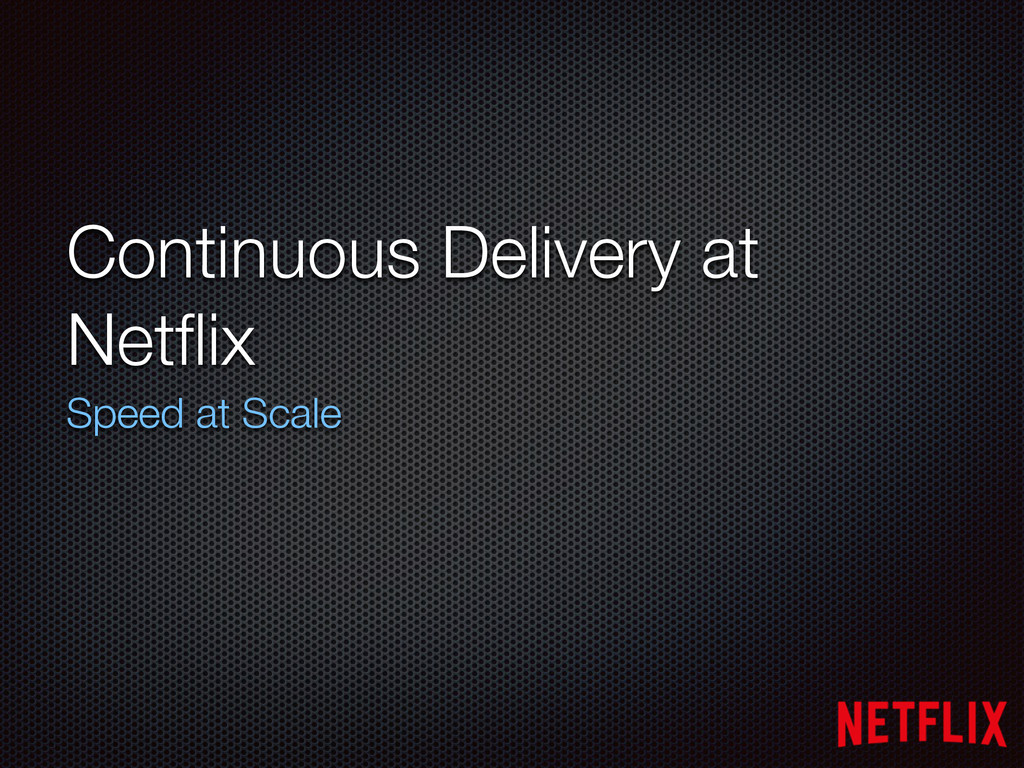 Continuous Delivery at Netflix Speed at Scale