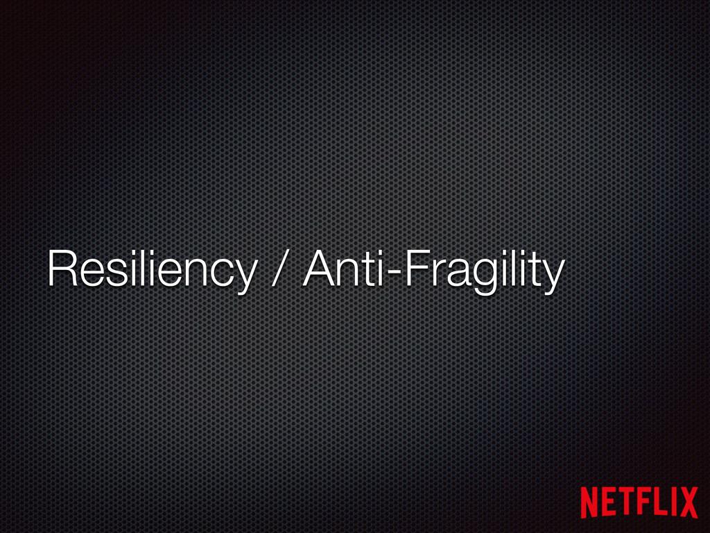 Resiliency / Anti-Fragility