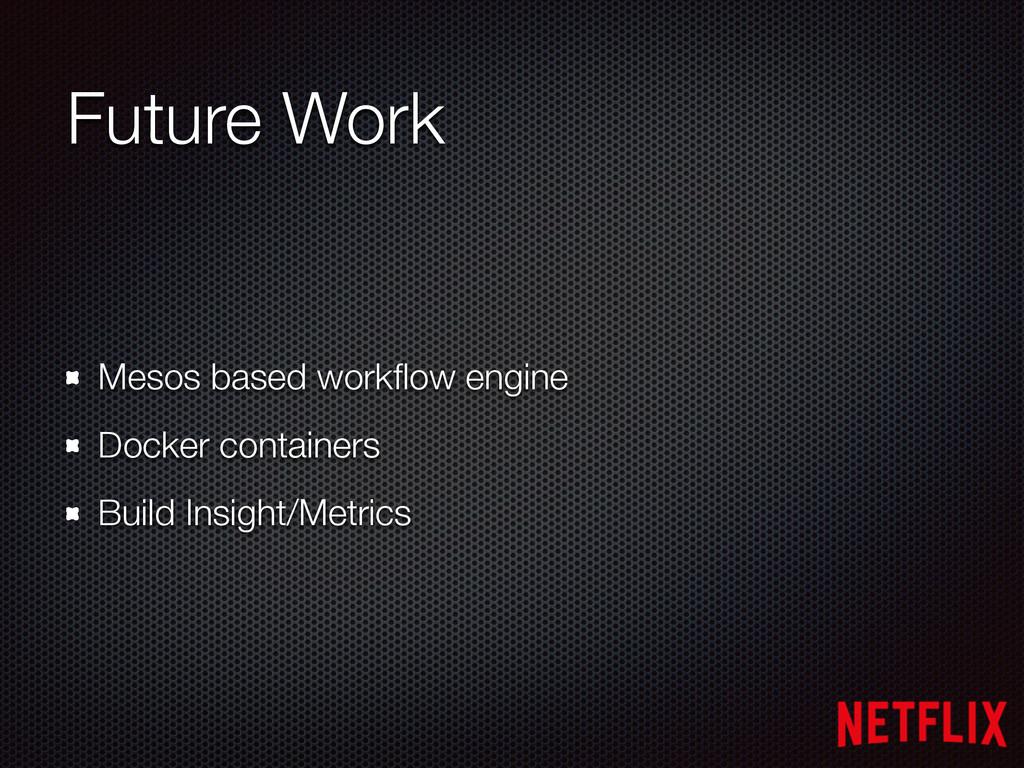 Future Work Mesos based workflow engine Docker c...