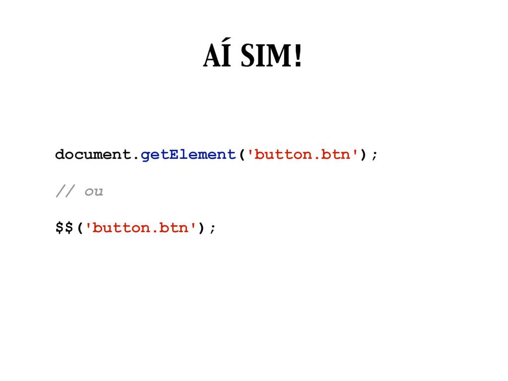 AÍ SIM! document.getElement('button.btn'); // o...