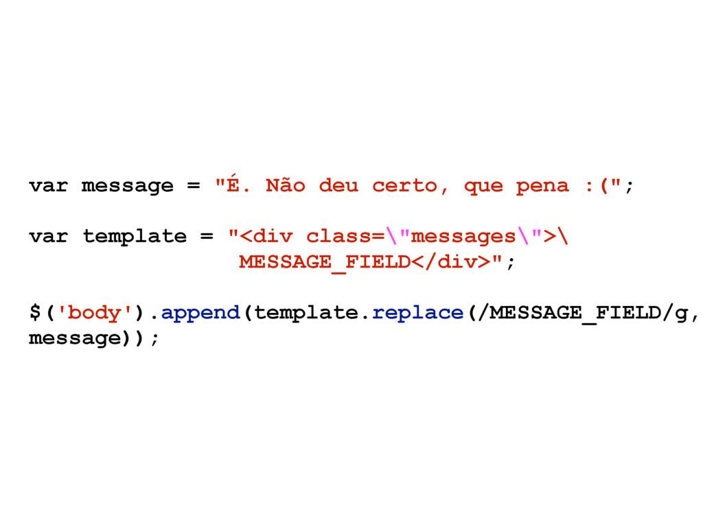 """var message = """"É. Não deu certo, que pena :("""";..."""