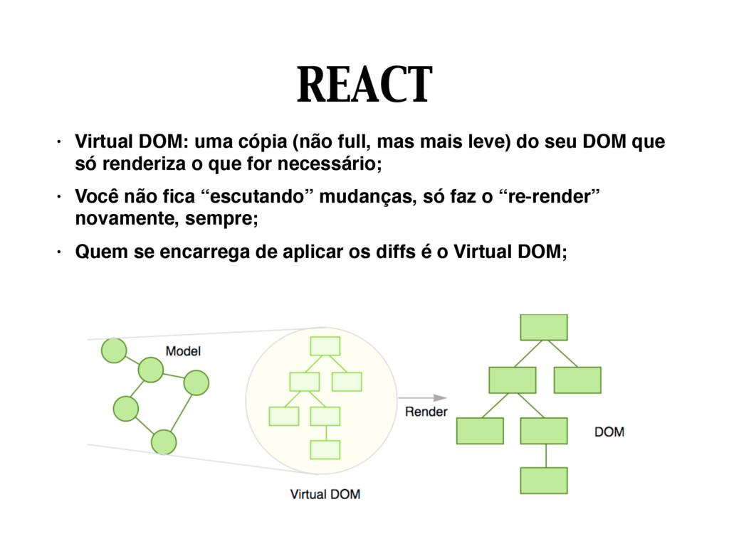 REACT • Virtual DOM: uma cópia (não full, mas m...