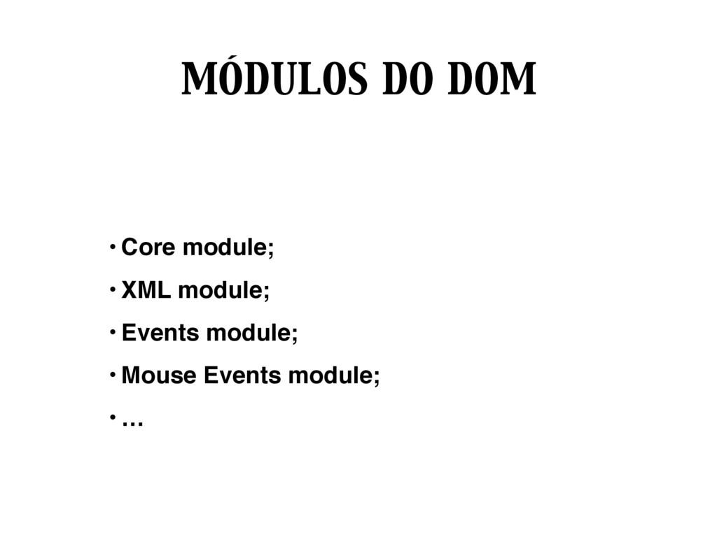 MÓDULOS DO DOM • Core module; • XML module; • E...