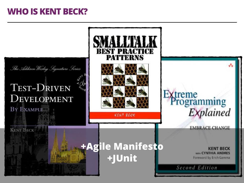 WHO IS KENT BECK? 2 +Agile Manifesto +JUnit
