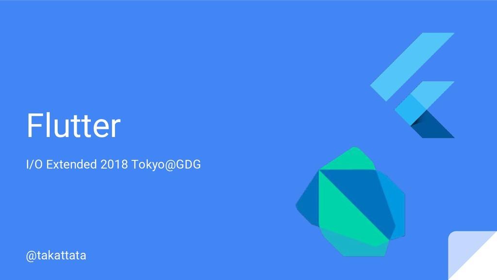 Flutter I/O Extended 2018 Tokyo@GDG @takattata