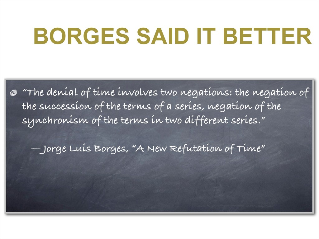 "BORGES SAID IT BETTER ""The denial of time invol..."