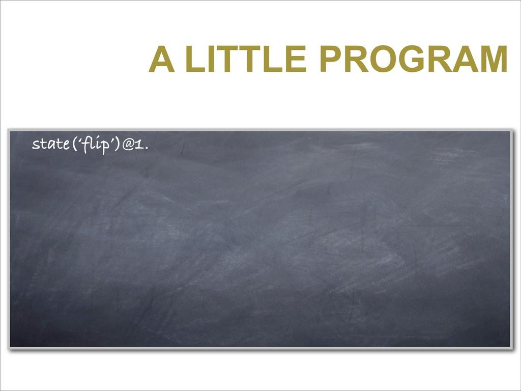 A LITTLE PROGRAM state('flip')@1.