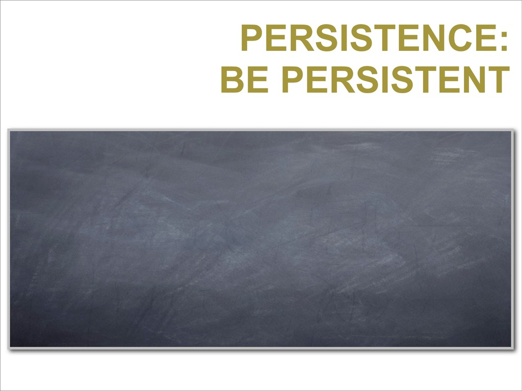 PERSISTENCE: BE PERSISTENT