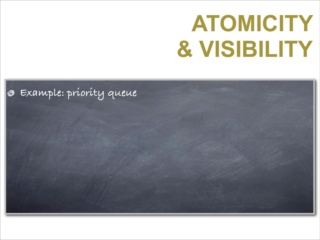 ATOMICITY & VISIBILITY Example: priority queue