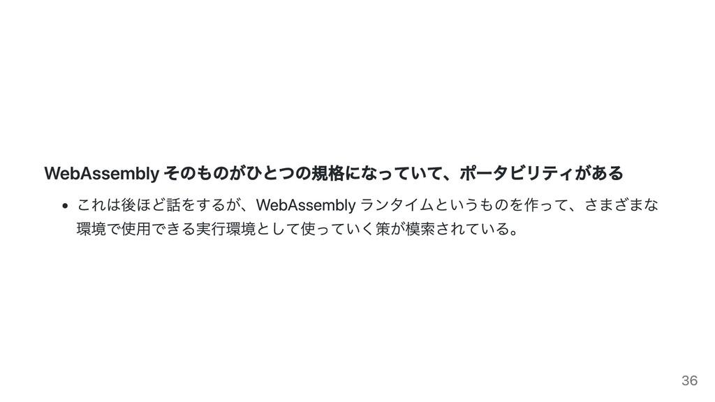 WebAssembly そのものがひとつの規格になっていて、ポータビリティがある これは後ほど...