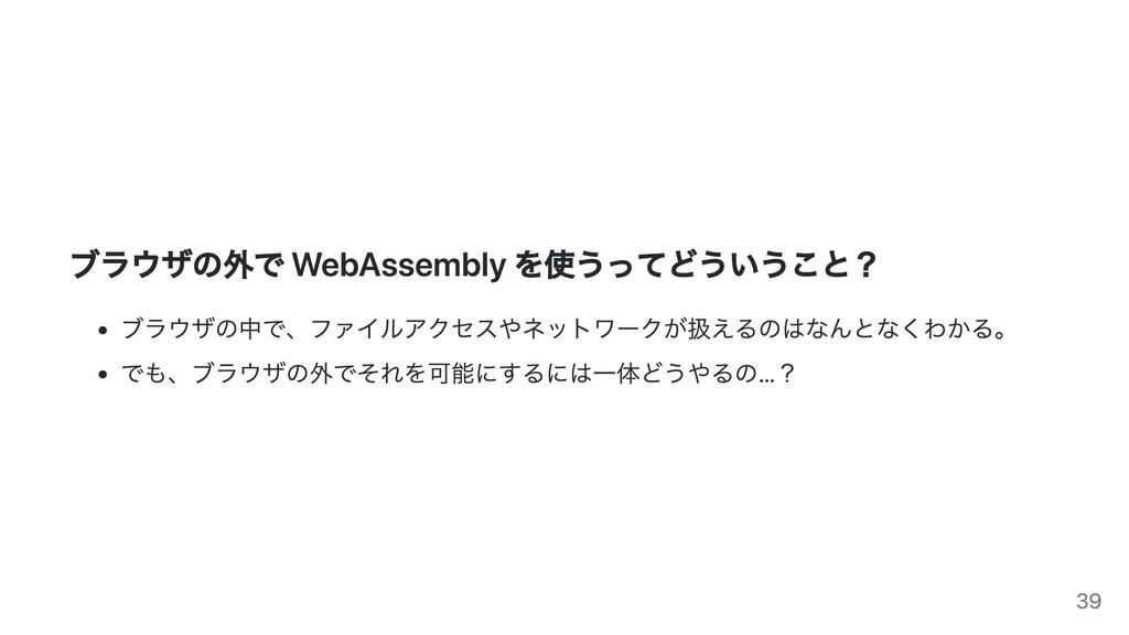 ブラウザの外で WebAssembly を使うってどういうこと? ブラウザの中で、ファイルアク...