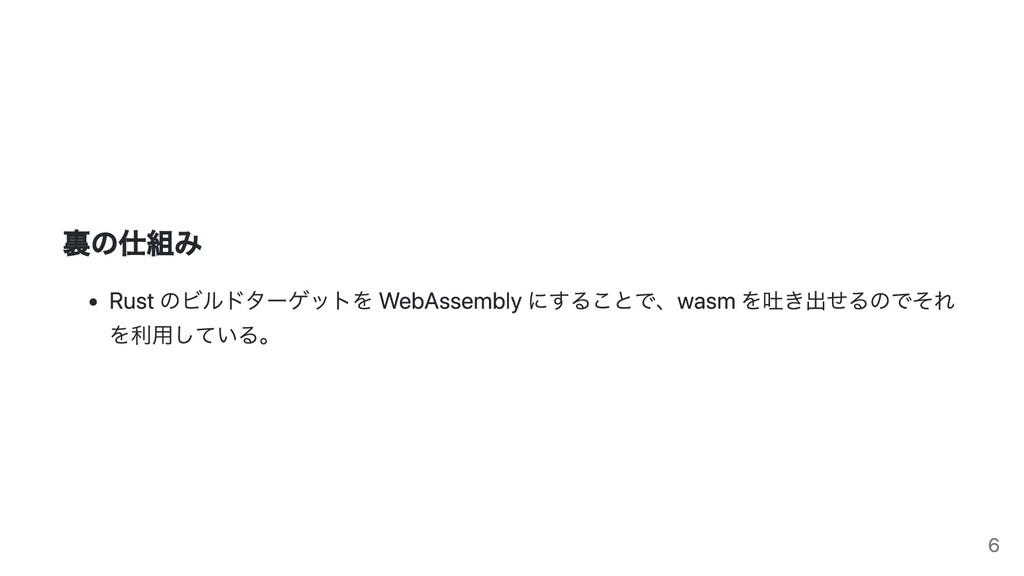 裏の仕組み Rust のビルドターゲットを WebAssembly にすることで、wasm を...