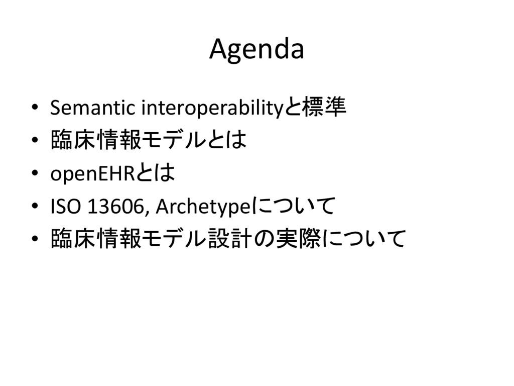Agenda • Semantic interoperabilityと標準 • 臨床情報モデル...